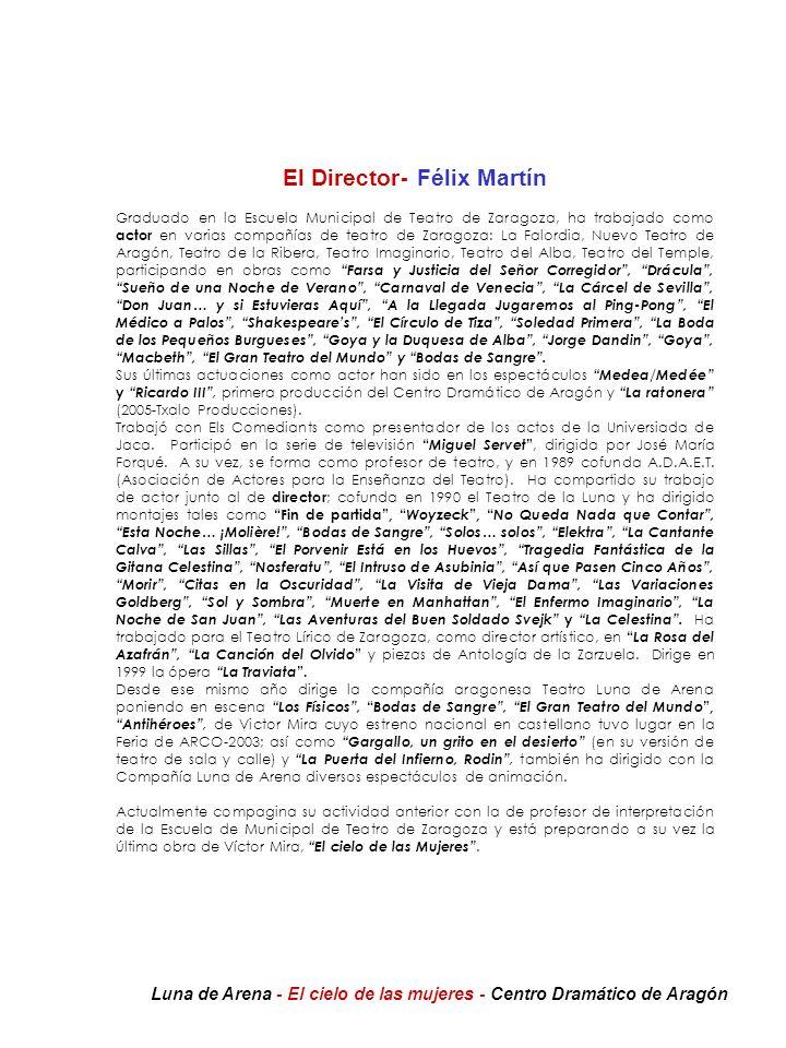TEATRO LUNA DE ARENA Simón Sainz de Varanda, 16 50007 - ZARAGOZA Tfno.: 976-377288 / 258297 Fax: 976-258298 Contacto: Isabel Arto (647 766 498) lunadearena@wanadoo.es CENTRO DRAMÁTICO DE ARAGÓN Pº de la Independencia 14, 5º izda, 50004 Zaragoza Tel 976 30 27 72 Fax 976 30 28 16 Informacioncda@centrodramaticoaragon.com www.centrodramaticoaragon.com Luna de Arena - El cielo de las mujeres - Centro Dramático de Aragón