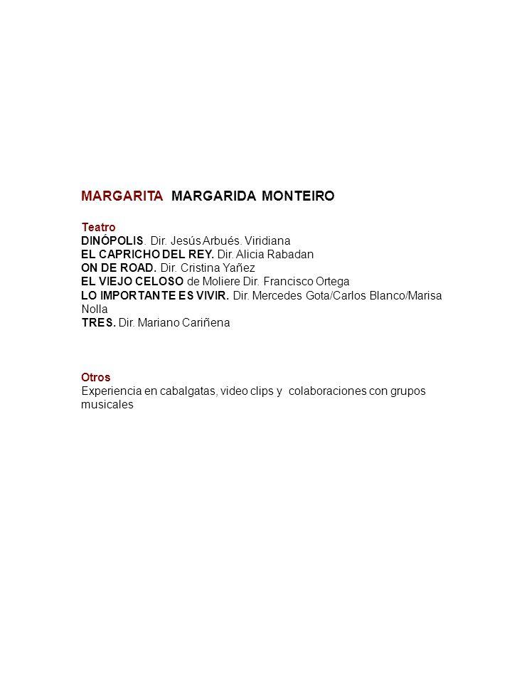 MARGARITA MARGARIDA MONTEIRO Teatro DINÓPOLIS. Dir. Jesús Arbués. Viridiana EL CAPRICHO DEL REY. Dir. Alicia Rabadan ON DE ROAD. Dir. Cristina Yañez E