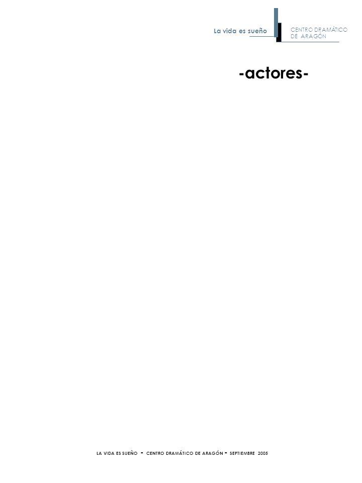 -actores- LA VIDA ES SUEÑO - CENTRO DRAMÁTICO DE ARAGÓN - SEPTIEMBRE 2005 CENTRO DRAMÁTICO DE ARAGÓN La vida es sueño
