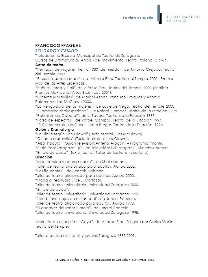 FRANCISCO FRAGUAS SOLDADO Y CRIADO Titulado en la Escuela Municipal de Teatro de Zaragoza. Cursos de Dramaturgia, Análisis del movimiento, Teatro Ital