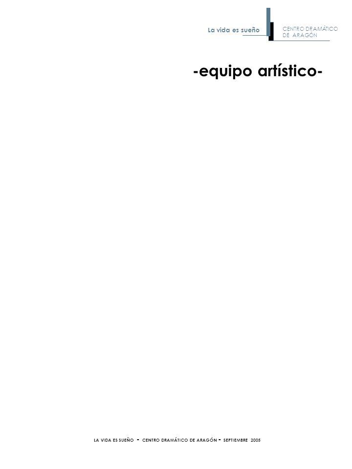 -equipo artístico- LA VIDA ES SUEÑO - CENTRO DRAMÁTICO DE ARAGÓN - SEPTIEMBRE 2005 CENTRO DRAMÁTICO DE ARAGÓN La vida es sueño