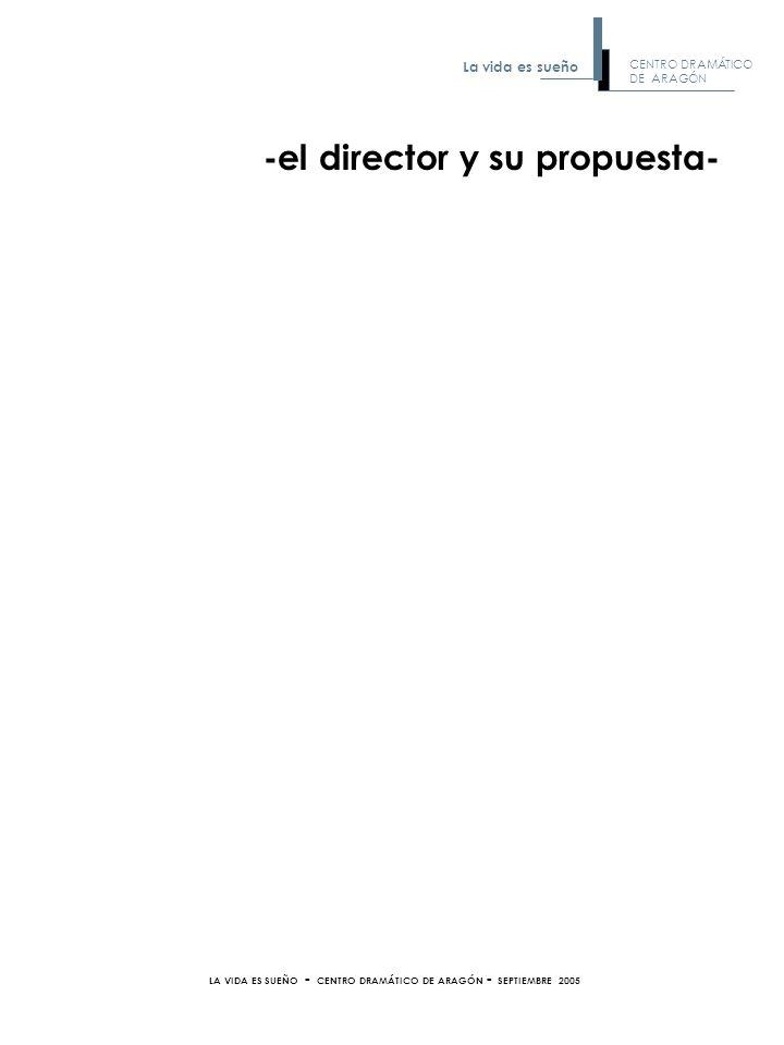 LA VIDA ES SUEÑO - CENTRO DRAMÁTICO DE ARAGÓN - SEPTIEMBRE 2005 -el director y su propuesta- CENTRO DRAMÁTICO DE ARAGÓN La vida es sueño