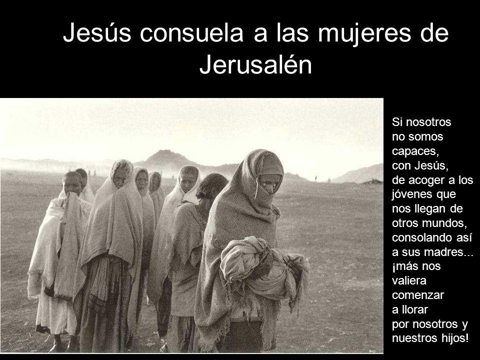 Jesús consuela a las mujeres de Jerusalén Si nosotros no somos capaces, con Jesús, de acoger a los jóvenes que nos llegan de otros mundos, consolando así a sus madres...