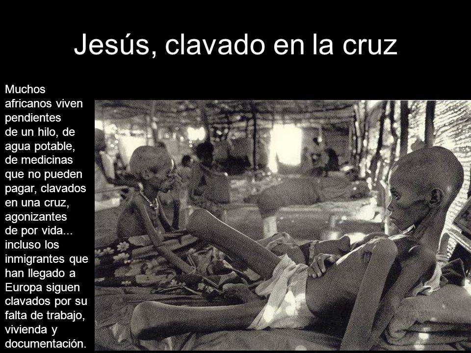 Jesús, clavado en la cruz Muchos africanos viven pendientes de un hilo, de agua potable, de medicinas que no pueden pagar, clavados en una cruz, agonizantes de por vida...