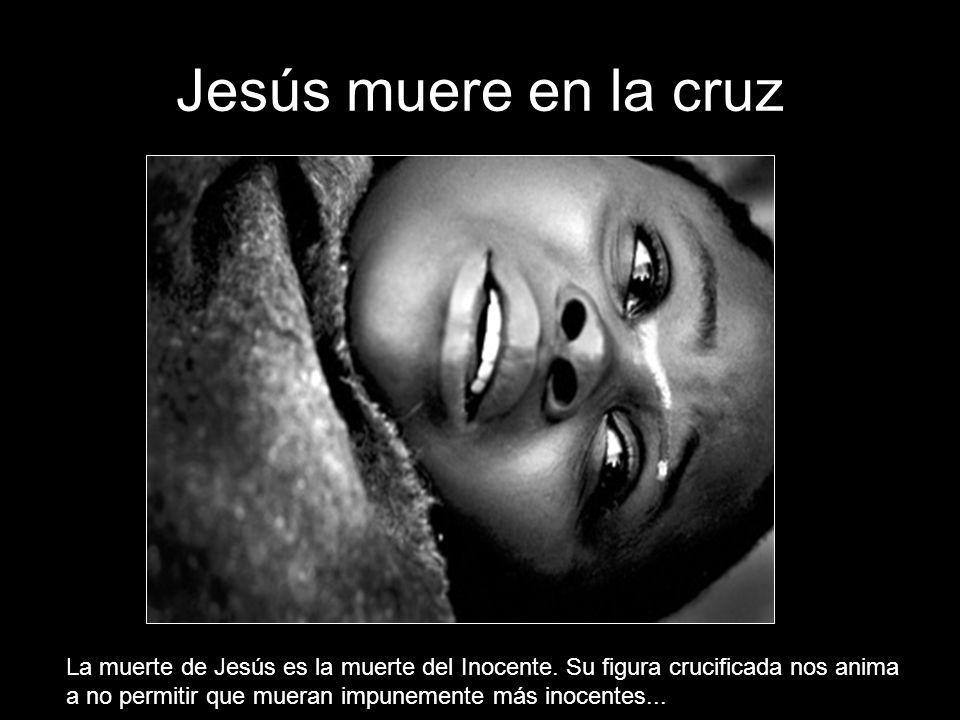 Jesús muere en la cruz La muerte de Jesús es la muerte del Inocente.