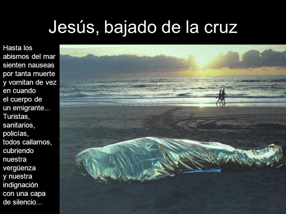 Jesús, bajado de la cruz Hasta los abismos del mar sienten nauseas por tanta muerte y vomitan de vez en cuando el cuerpo de un emigrante...