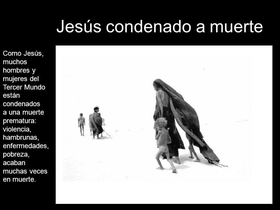 Jesús condenado a muerte Como Jesús, muchos hombres y mujeres del Tercer Mundo están condenados a una muerte prematura: violencia, hambrunas, enfermedades, pobreza, acaban muchas veces en muerte.
