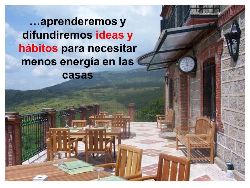 …aprenderemos y difundiremos ideas y hábitos para necesitar menos energía en las casas