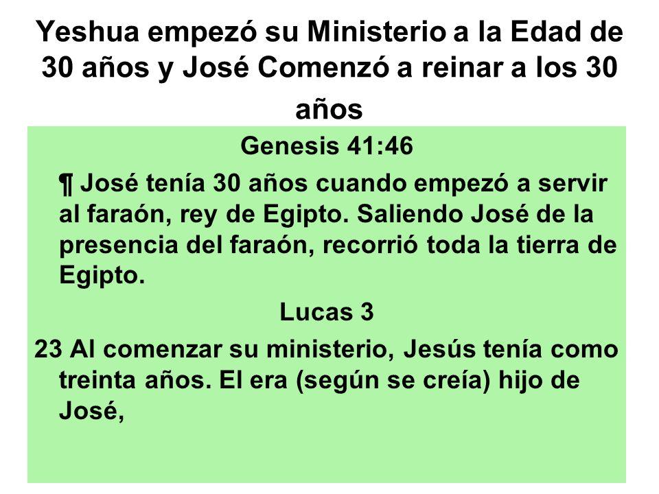 Yeshua empezó su Ministerio a la Edad de 30 años y José Comenzó a reinar a los 30 años Genesis 41:46 ¶ José tenía 30 años cuando empezó a servir al fa
