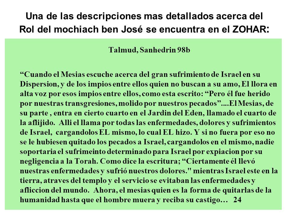 Una de las descripciones mas detallados acerca del Rol del mochiach ben José se encuentra en el ZOHAR : Talmud, Sanhedrin 98b Cuando el Mesias escuche