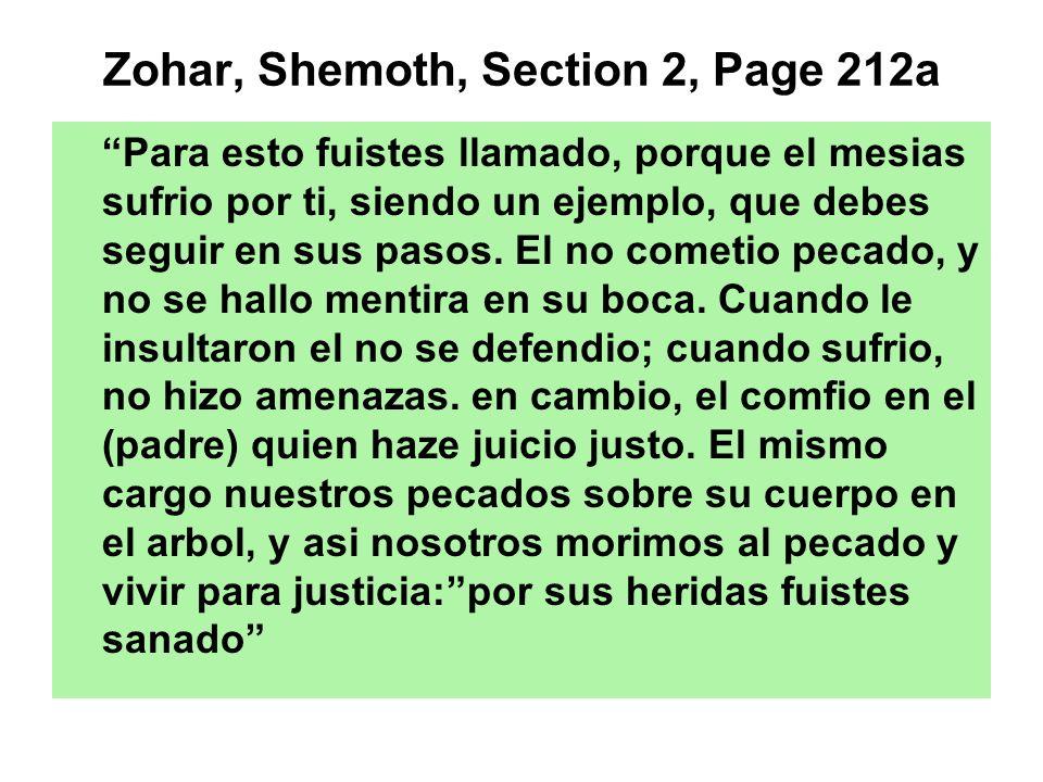 Zohar, Shemoth, Section 2, Page 212a Para esto fuistes llamado, porque el mesias sufrio por ti, siendo un ejemplo, que debes seguir en sus pasos. El n