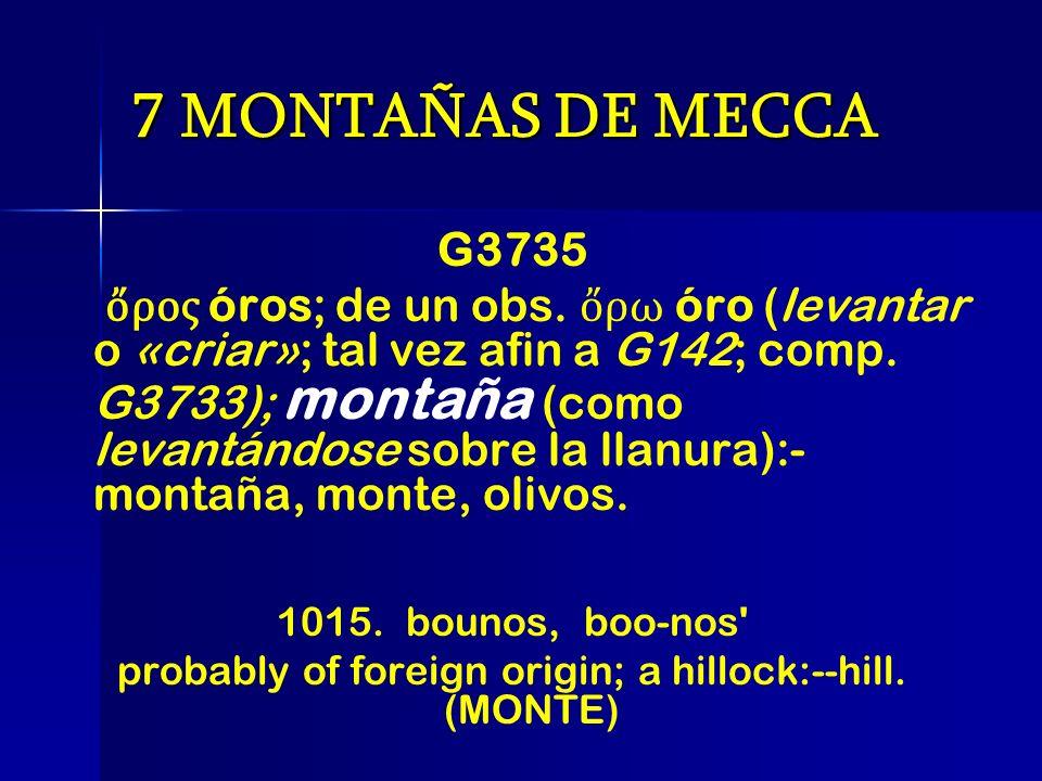 7 MONTAÑAS DE MECCA G3735 ρος óros; de un obs. ρω óro (levantar o «criar»; tal vez afin a G142; comp. G3733); montaña (como levantándose sobre la llan