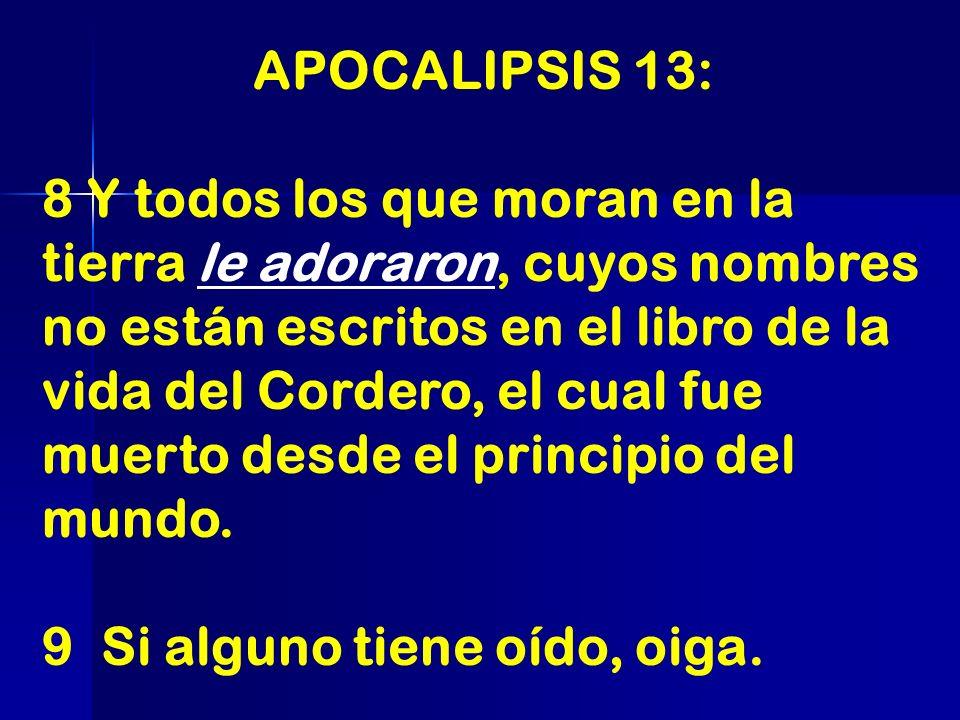 APOCALIPSIS 13: 8 Y todos los que moran en la tierra le adoraron, cuyos nombres no están escritos en el libro de la vida del Cordero, el cual fue muer
