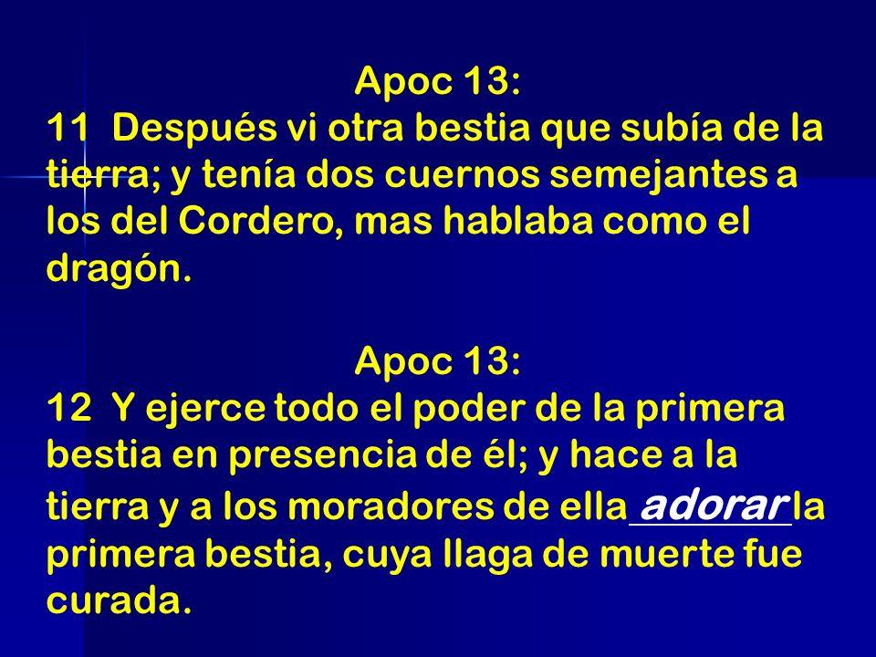 Apoc 13: 11 Después vi otra bestia que subía de la tierra; y tenía dos cuernos semejantes a los del Cordero, mas hablaba como el dragón. Apoc 13: 12 Y