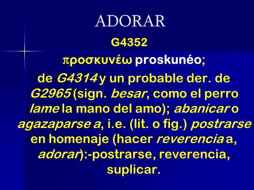ADORAR G4352 π ροσκυνέω proskunéo; de G4314 y un probable der. de G2965 (sign. besar, como el perro lame la mano del amo); abanicar o agazaparse a, i.