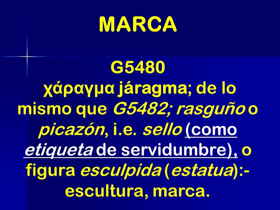 MARCA G5480 χάραγμα járagma; de lo mismo que G5482; rasguño o picazón, i.e. sello (como etiqueta de servidumbre), o figura esculpida (estatua):- escul