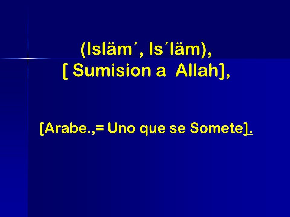 (Isläm´, Is´läm), [ Sumision a Allah], [Arabe.,= Uno que se Somete].