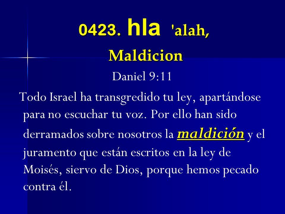 0423. 'alah, Maldicion 0423. hla 'alah, Maldicion Daniel 9:11 maldición Todo Israel ha transgredido tu ley, apartándose para no escuchar tu voz. Por e
