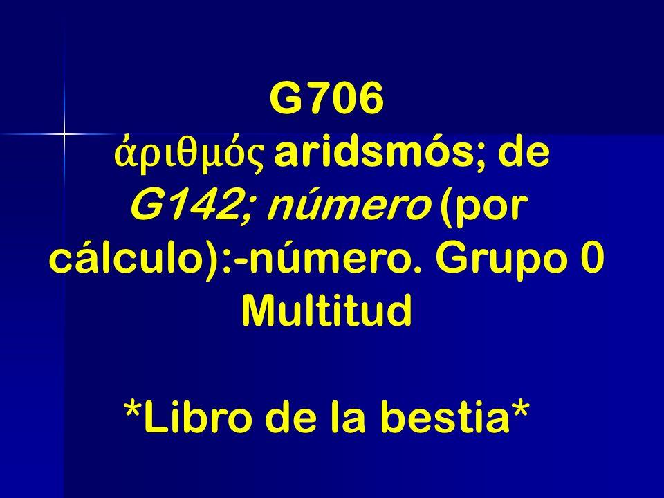 G706 ριθμός aridsmós; de G142; número (por cálculo):-número. Grupo 0 Multitud *Libro de la bestia*