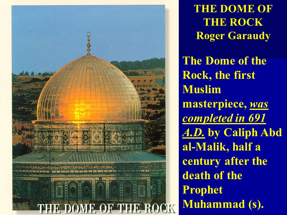 THE DOME OF THE ROCK Roger Garaudy The Dome of the Rock, the first Muslim masterpiece, was completed in 691 A.D. by Caliph Abd al-Malik, half a centur