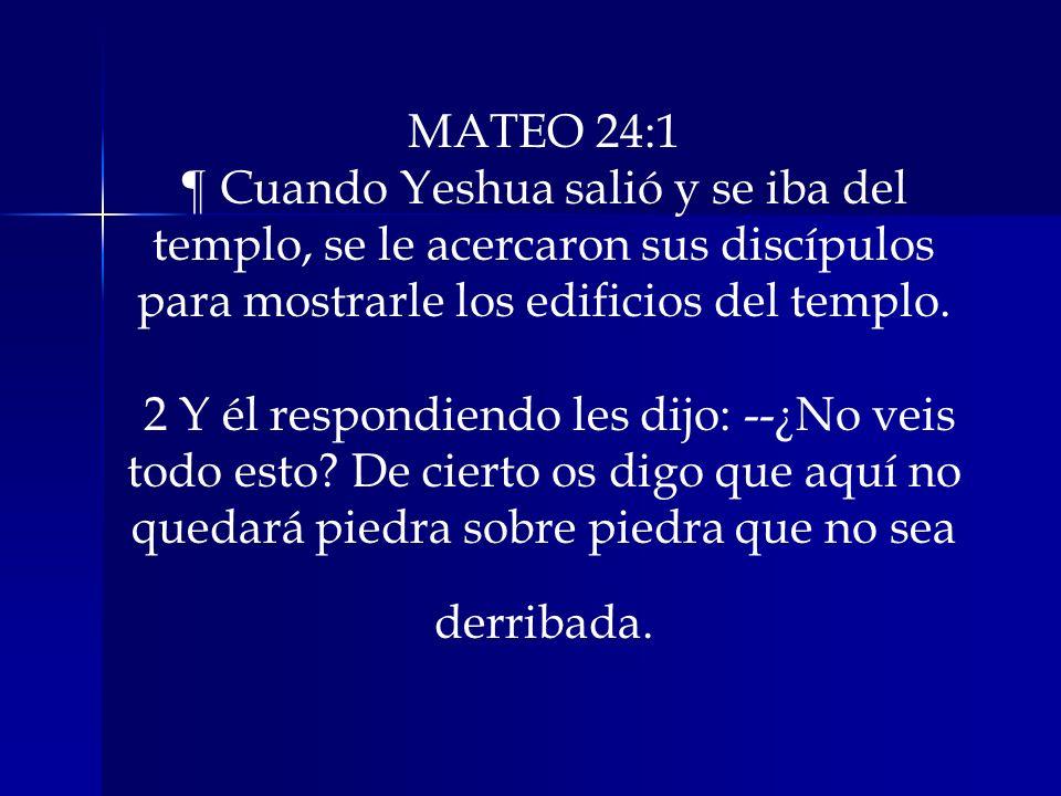 MATEO 24:1 ¶ Cuando Yeshua salió y se iba del templo, se le acercaron sus discípulos para mostrarle los edificios del templo. 2 Y él respondiendo les