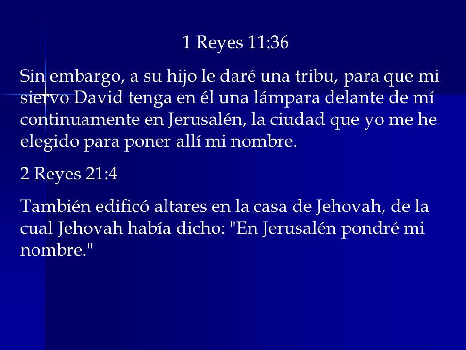 1 Reyes 11:36 Sin embargo, a su hijo le daré una tribu, para que mi siervo David tenga en él una lámpara delante de mí continuamente en Jerusalén, la