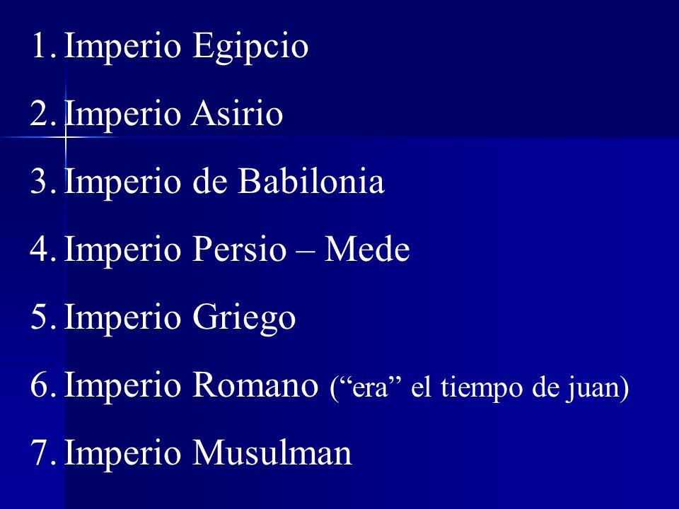 1.Imperio Egipcio 2.Imperio Asirio 3.Imperio de Babilonia 4.Imperio Persio – Mede 5.Imperio Griego 6.Imperio Romano (era el tiempo de juan) 7.Imperio