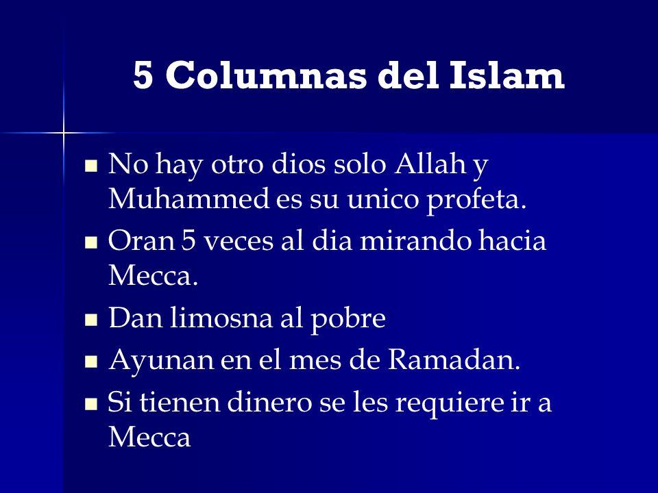 5 Columnas del Islam No hay otro dios solo Allah y Muhammed es su unico profeta. Oran 5 veces al dia mirando hacia Mecca. Dan limosna al pobre Ayunan