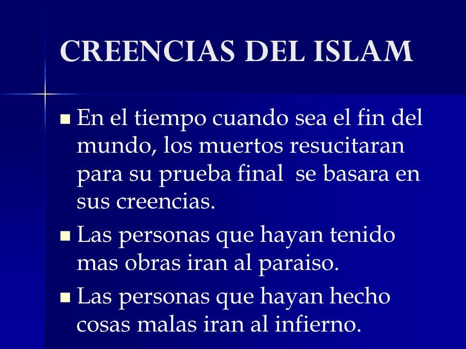CREENCIAS DEL ISLAM En el tiempo cuando sea el fin del mundo, los muertos resucitaran para su prueba final se basara en sus creencias. Las personas qu