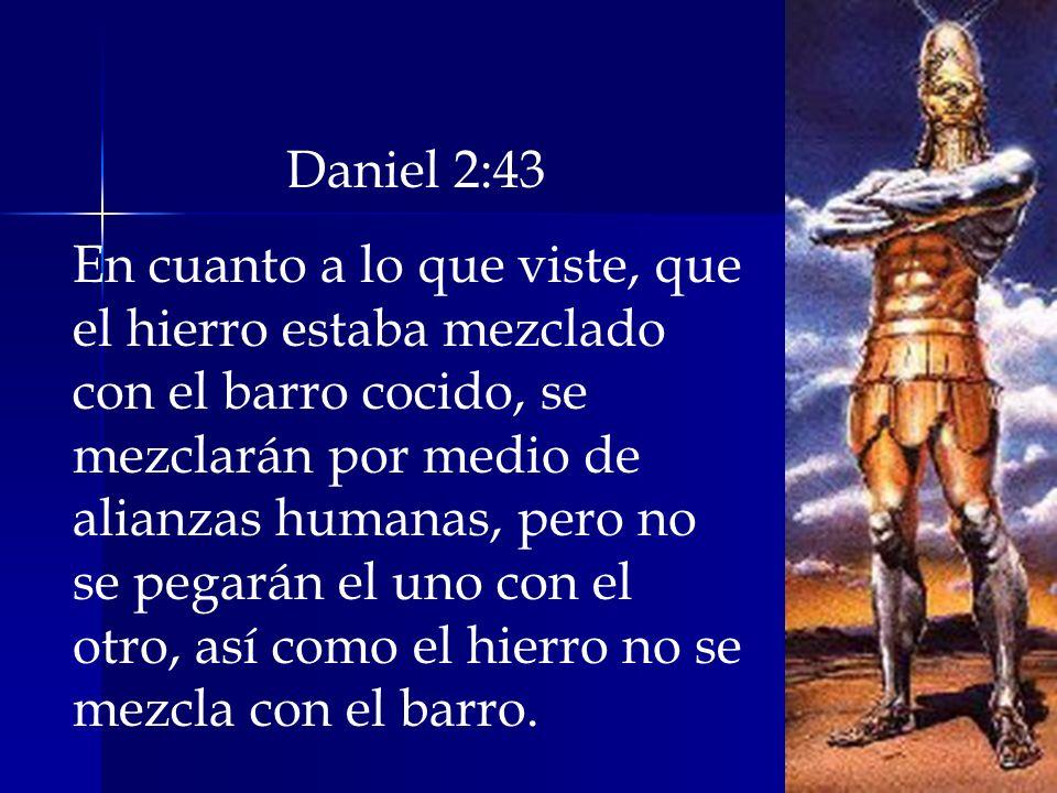 Daniel 2:43 En cuanto a lo que viste, que el hierro estaba mezclado con el barro cocido, se mezclarán por medio de alianzas humanas, pero no se pegará