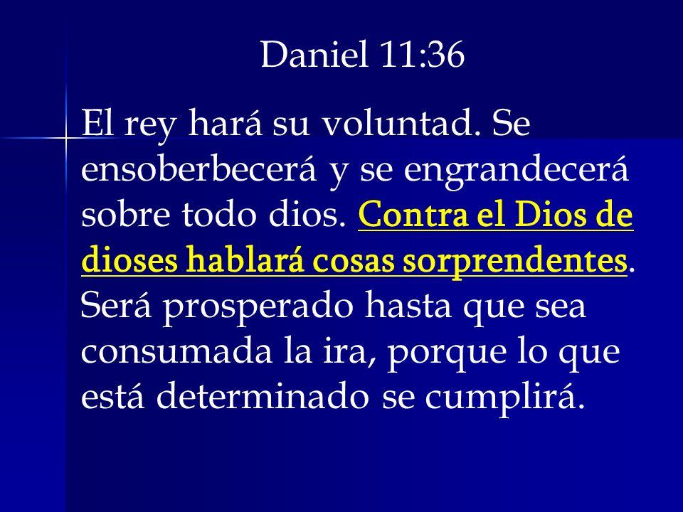 Daniel 11:36 El rey hará su voluntad. Se ensoberbecerá y se engrandecerá sobre todo dios. Contra el Dios de dioses hablará cosas sorprendentes. Será p