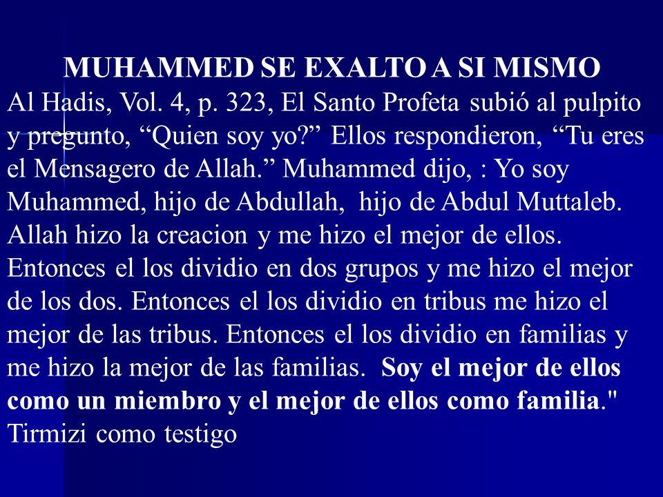 MUHAMMED SE EXALTO A SI MISMO Al Hadis, Vol. 4, p. 323, El Santo Profeta subió al pulpito y pregunto, Quien soy yo? Ellos respondieron, Tu eres el Men