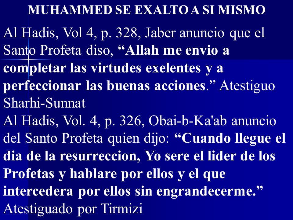 MUHAMMED SE EXALTO A SI MISMO Al Hadis, Vol 4, p. 328, Jaber anuncio que el Santo Profeta diso, Allah me envio a completar las virtudes exelentes y a