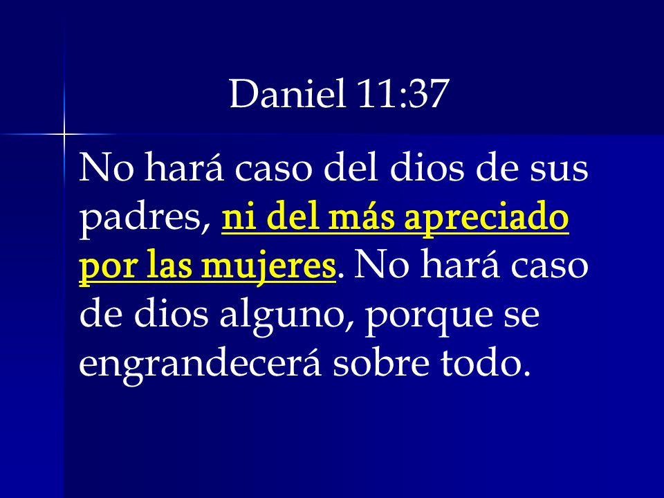 Daniel 11:37 No hará caso del dios de sus padres, ni del más apreciado por las mujeres. No hará caso de dios alguno, porque se engrandecerá sobre todo