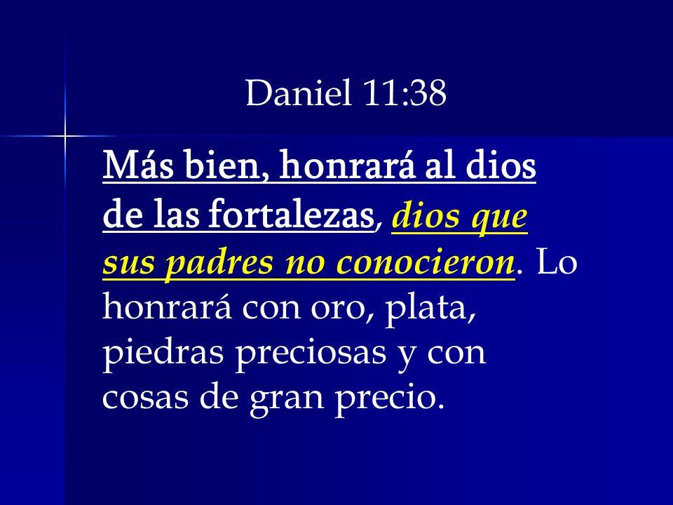 Daniel 11:38 Más bien, honrará al dios de las fortalezas, dios que sus padres no conocieron. Lo honrará con oro, plata, piedras preciosas y con cosas