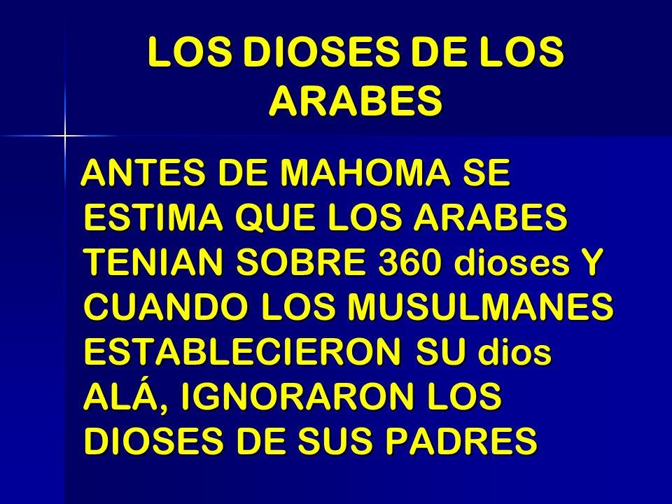 LOS DIOSES DE LOS ARABES ANTES DE MAHOMA SE ESTIMA QUE LOS ARABES TENIAN SOBRE 360 dioses Y CUANDO LOS MUSULMANES ESTABLECIERON SU dios ALÁ, IGNORARON