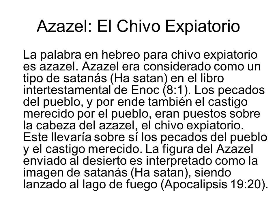 Azazel: El Chivo Expiatorio La palabra en hebreo para chivo expiatorio es azazel. Azazel era considerado como un tipo de satanás (Ha satan) en el libr