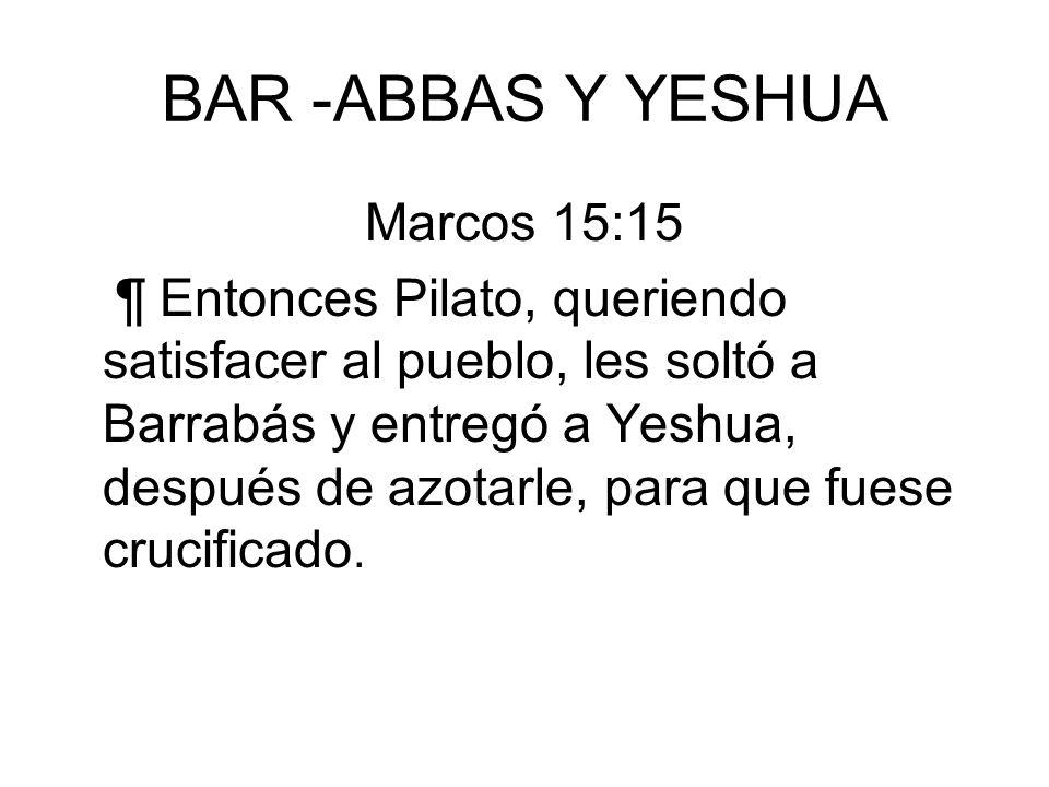 BAR -ABBAS Y YESHUA Marcos 15:15 ¶ Entonces Pilato, queriendo satisfacer al pueblo, les soltó a Barrabás y entregó a Yeshua, después de azotarle, para