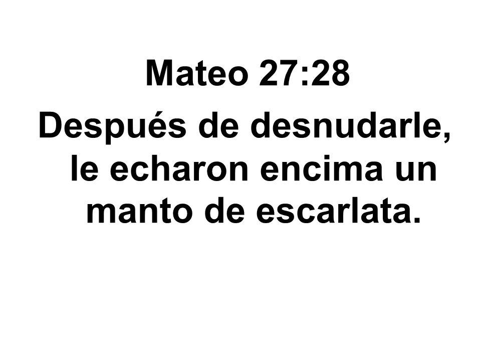 Mateo 27:28 Después de desnudarle, le echaron encima un manto de escarlata.