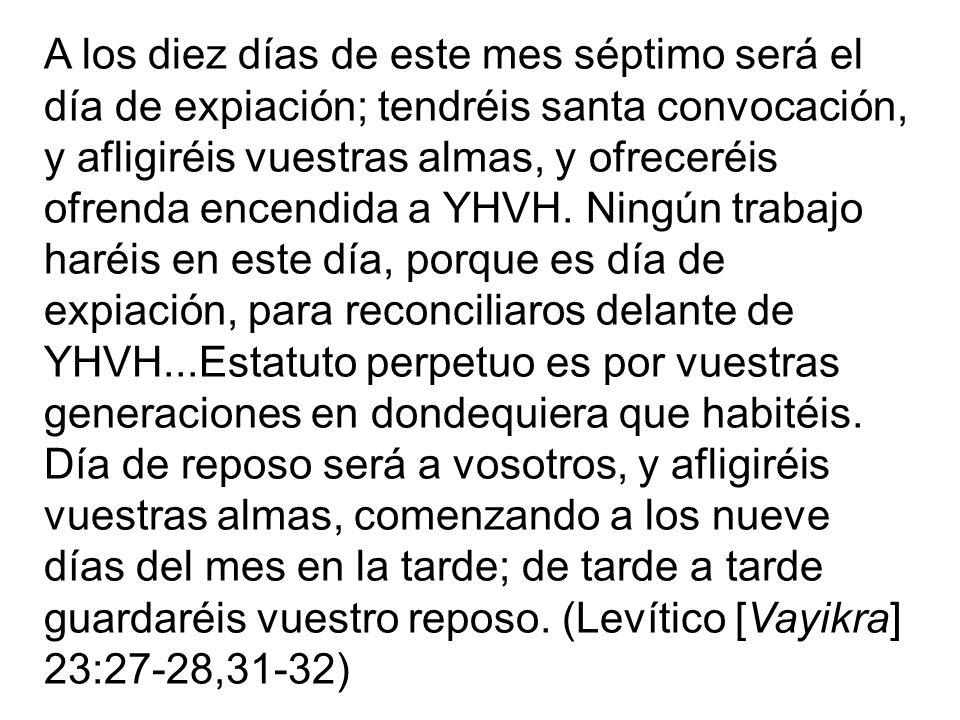 A los diez días de este mes séptimo será el día de expiación; tendréis santa convocación, y afligiréis vuestras almas, y ofreceréis ofrenda encendida