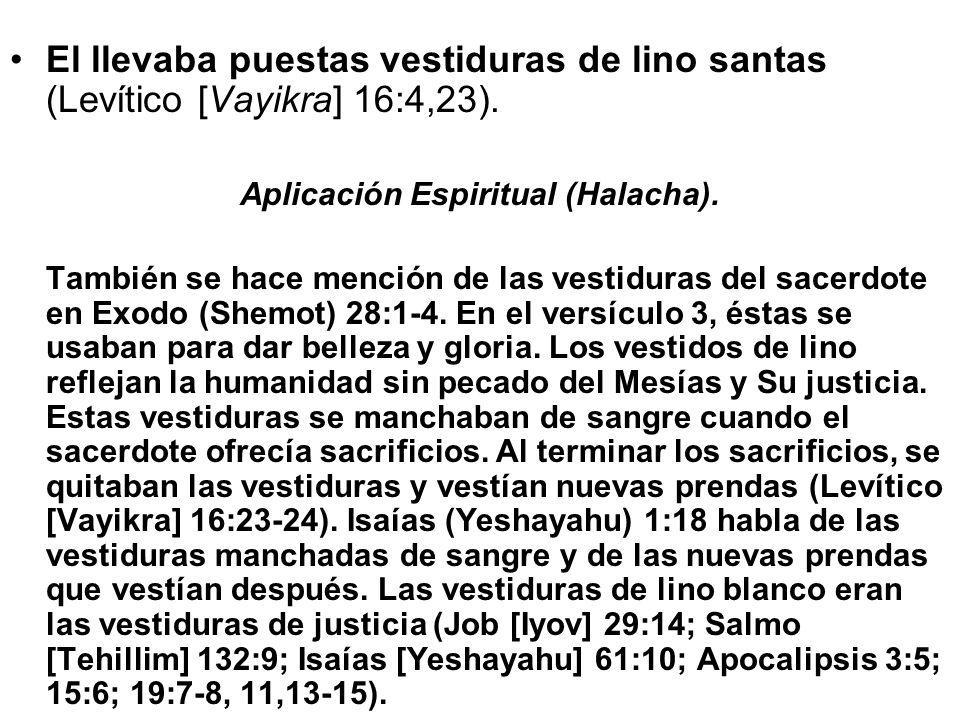 El llevaba puestas vestiduras de lino santas (Levítico [Vayikra] 16:4,23). Aplicación Espiritual (Halacha). También se hace mención de las vestiduras