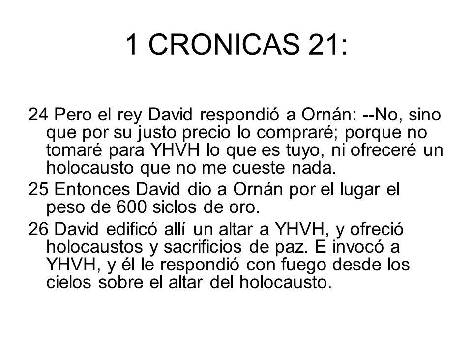 1 CRONICAS 21: 24 Pero el rey David respondió a Ornán: --No, sino que por su justo precio lo compraré; porque no tomaré para YHVH lo que es tuyo, ni o