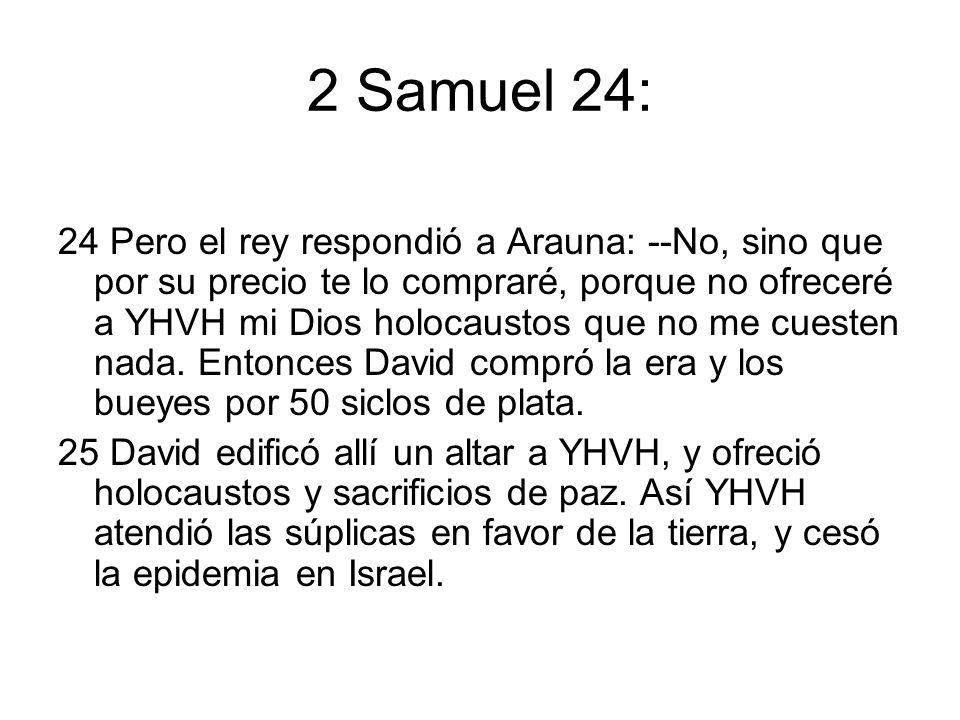 2 Samuel 24: 24 Pero el rey respondió a Arauna: --No, sino que por su precio te lo compraré, porque no ofreceré a YHVH mi Dios holocaustos que no me c