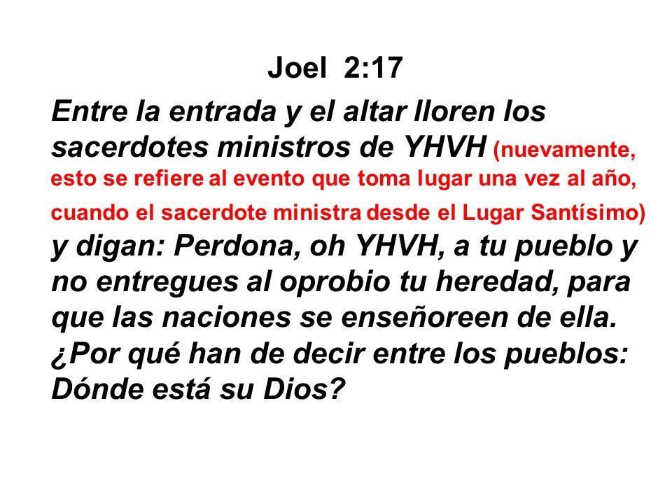 Joel 2:17 Entre la entrada y el altar lloren los sacerdotes ministros de YHVH (nuevamente, esto se refiere al evento que toma lugar una vez al año, cu