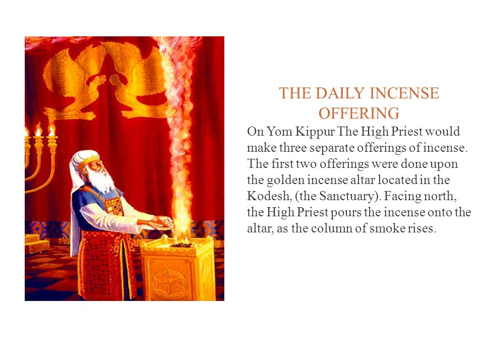 THE DAILY INCENSE OFFERING On Yom Kippur The High Priest would make three separate offerings of incense. The first two offerings were done upon the go