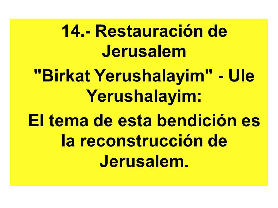 14.- Restauración de Jerusalem Birkat Yerushalayim - Ule Yerushalayim: El tema de esta bendición es la reconstrucción de Jerusalem.