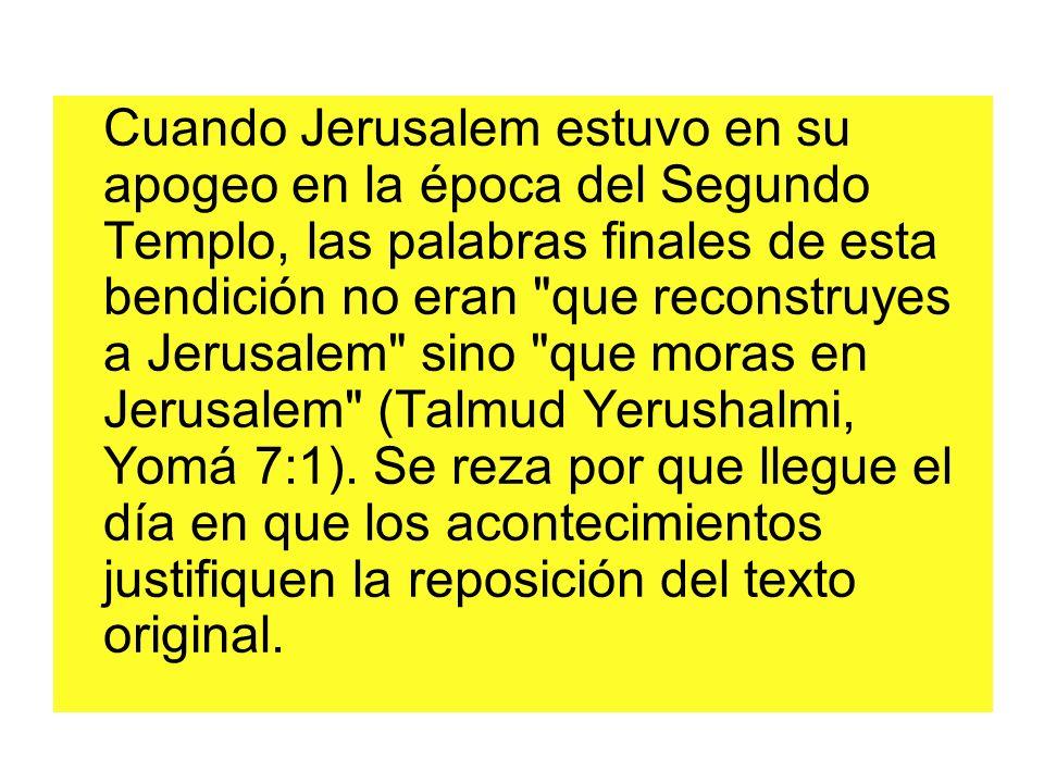 Cuando Jerusalem estuvo en su apogeo en la época del Segundo Templo, las palabras finales de esta bendición no eran que reconstruyes a Jerusalem sino que moras en Jerusalem (Talmud Yerushalmi, Yomá 7:1).