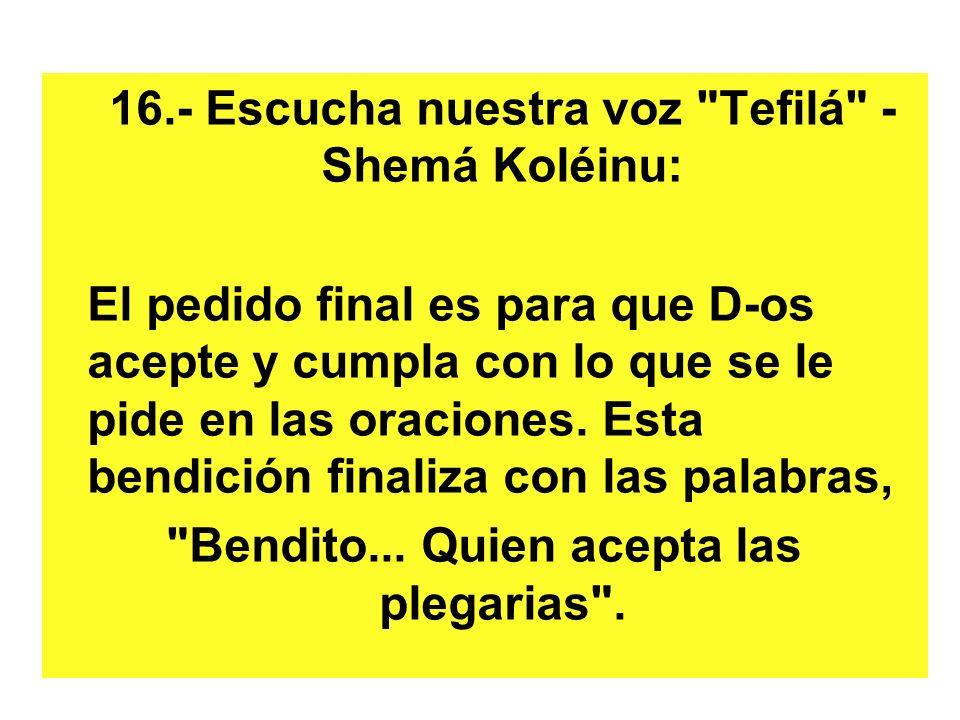 16.- Escucha nuestra voz Tefilá - Shemá Koléinu: El pedido final es para que D-os acepte y cumpla con lo que se le pide en las oraciones.