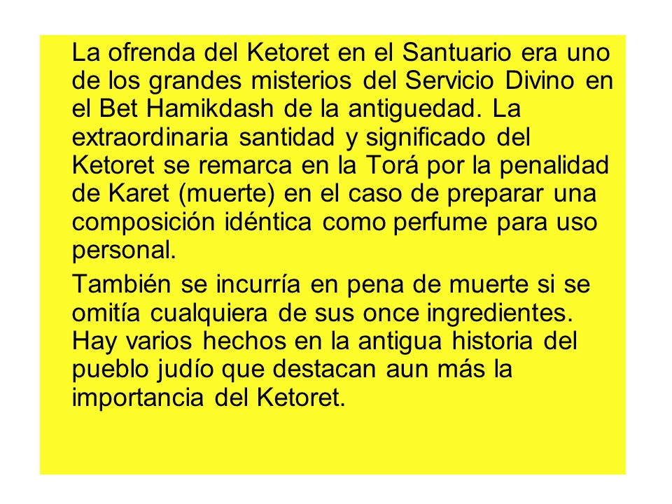 La ofrenda del Ketoret en el Santuario era uno de los grandes misterios del Servicio Divino en el Bet Hamikdash de la antiguedad. La extraordinaria sa