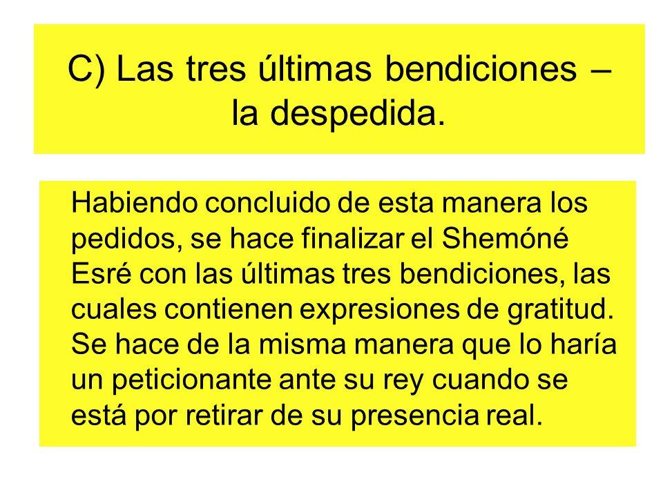 C) Las tres últimas bendiciones – la despedida. Habiendo concluido de esta manera los pedidos, se hace finalizar el Shemóné Esré con las últimas tres